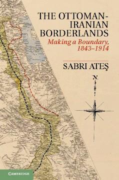 Ottoman-Iranian Borderlands: Making a Boundary, 1843–1914