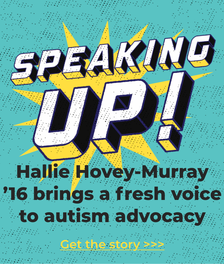 Featured Story: Speaking Up! Hallie Hovey-Murray '16 brings a fresh voice to autism advocacy.