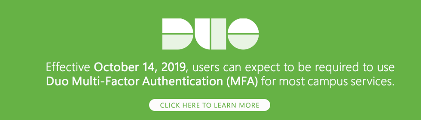 Effective October 14, 2019, users can expect to be required to use Duo Multi-Factor Authentication for most campus services.