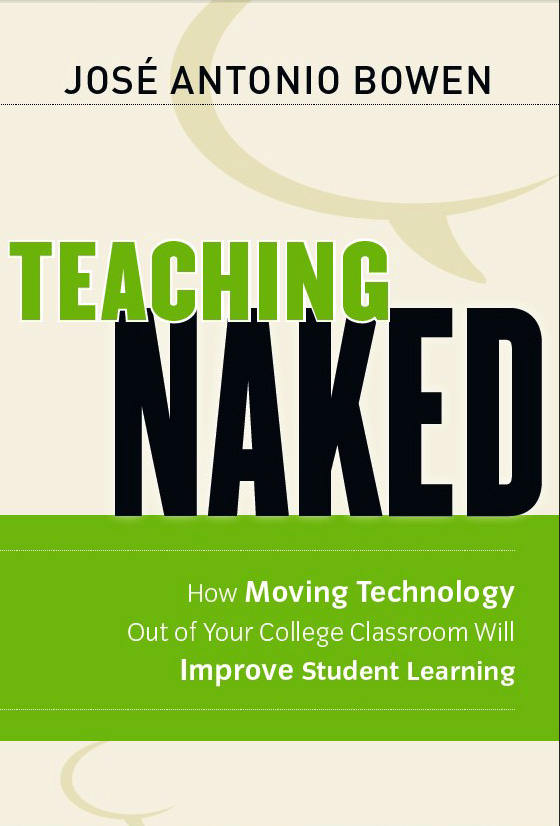 Teaching Naked: How Moving Technology Out of Your College Classroom Will Improve Student Learning by José Antonio Bowen