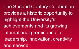 The Second Century Celebration provides a historic opportunity to highlight the University's achievements and its growing international prominence in leadership, innovation, creativity and service.